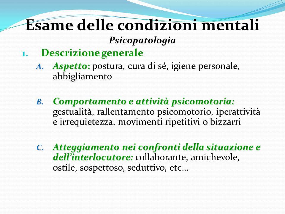 Esame delle condizioni mentali Psicopatologia 1. Descrizione generale A. Aspetto: A. Aspetto: postura, cura di sé, igiene personale, abbigliamento B.