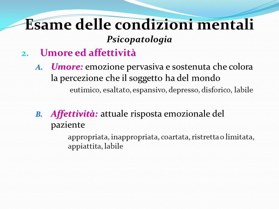 Esame delle condizioni mentali Psicopatologia 2. Umore ed affettività A. Umore: A. Umore: emozione pervasiva e sostenuta che colora la percezione che