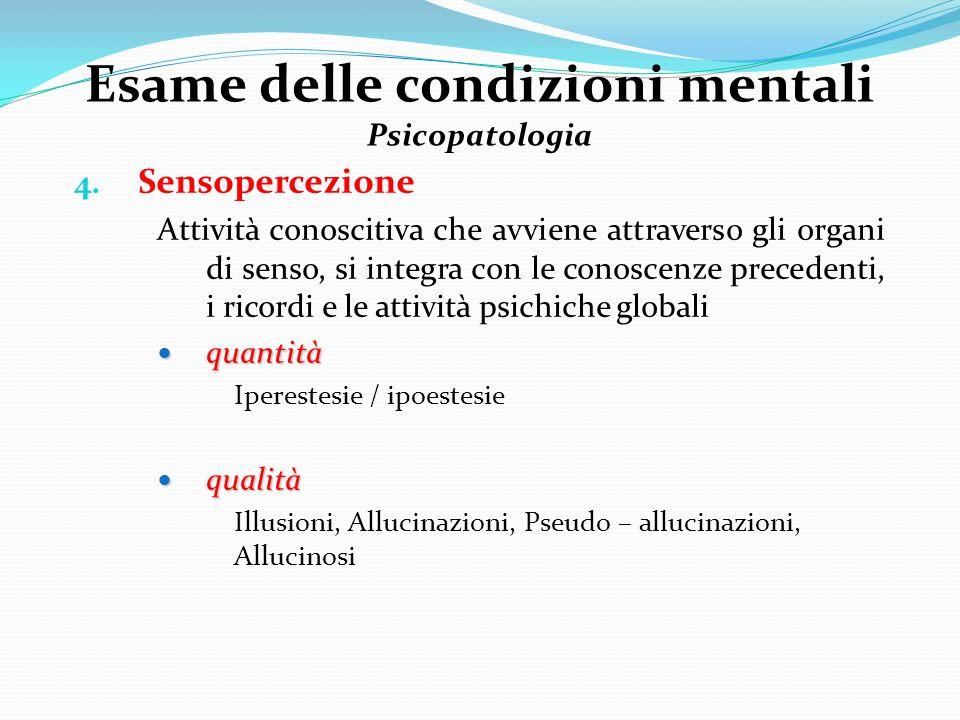 Esame delle condizioni mentali Psicopatologia 4. Sensopercezione Attività conoscitiva che avviene attraverso gli organi di senso, si integra con le co