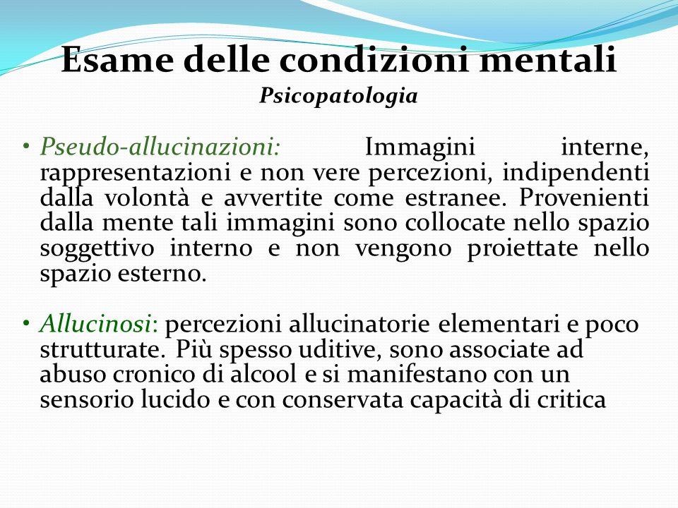 Esame delle condizioni mentali Psicopatologia Pseudo-allucinazioni: Immagini interne, rappresentazioni e non vere percezioni, indipendenti dalla volon