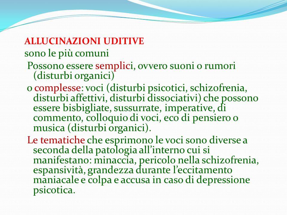 ALLUCINAZIONI UDITIVE sono le più comuni Possono essere semplici, ovvero suoni o rumori (disturbi organici) o complesse: voci (disturbi psicotici, sch