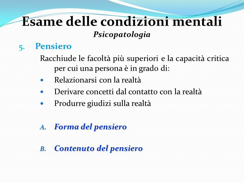 Esame delle condizioni mentali Psicopatologia 5. Pensiero Racchiude le facoltà più superiori e la capacità critica per cui una persona è in grado di: