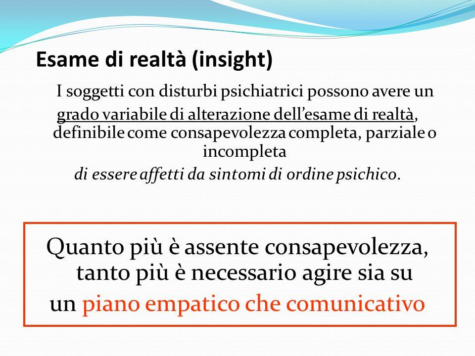 Esame di realtà (insight) I soggetti con disturbi psichiatrici possono avere un grado variabile di alterazione dellesame di realtà, definibile come co