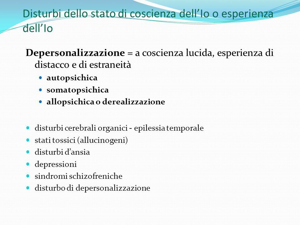 Disturbi dello stato di coscienza dellIo o esperienza dellIo Depersonalizzazione = a coscienza lucida, esperienza di distacco e di estraneità autopsic