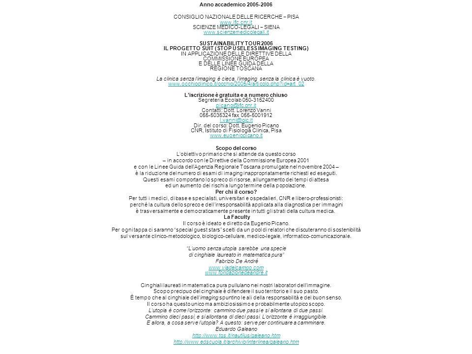 Anno accademico 2005-2006 CONSIGLIO NAZIONALE DELLE RICERCHE PISA www.ifc.cnr.it SCIENZE MEDICO-LEGALI SIENA www.scienzemedicolegali.it www.ifc.cnr.it www.scienzemedicolegali.it SUSTAINABILITY TOUR 2006 IL PROGETTO SUIT (STOP USELESS IMAGING TESTING) IN APPLICAZIONE DELLE DIRETTIVE DELLA COMMISSIONE EUROPEA E DELLE LINEE GUIDA DELLA REGIONE TOSCANA La clinica senza limaging è cieca, limaging senza la clinica è vuoto.
