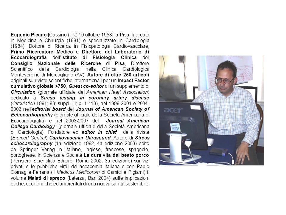 Eugenio Picano [Cassino (FR) 10 ottobre 1958], a Pisa laureato in Medicina e Chirurgia (1981) e specializzato in Cardiologia (1984), Dottore di Ricerca in Fisiopatologia Cardiovascolare, Primo Ricercatore Medico e Direttore del Laboratorio di Ecocardiografia dellIstituto di Fisiologia Clinica del Consiglio Nazionale delle Ricerche di Pisa, Direttore Scientifico della Cardiologia nella Clinica Cardiologica Montevergine di Mercogliano (AV).