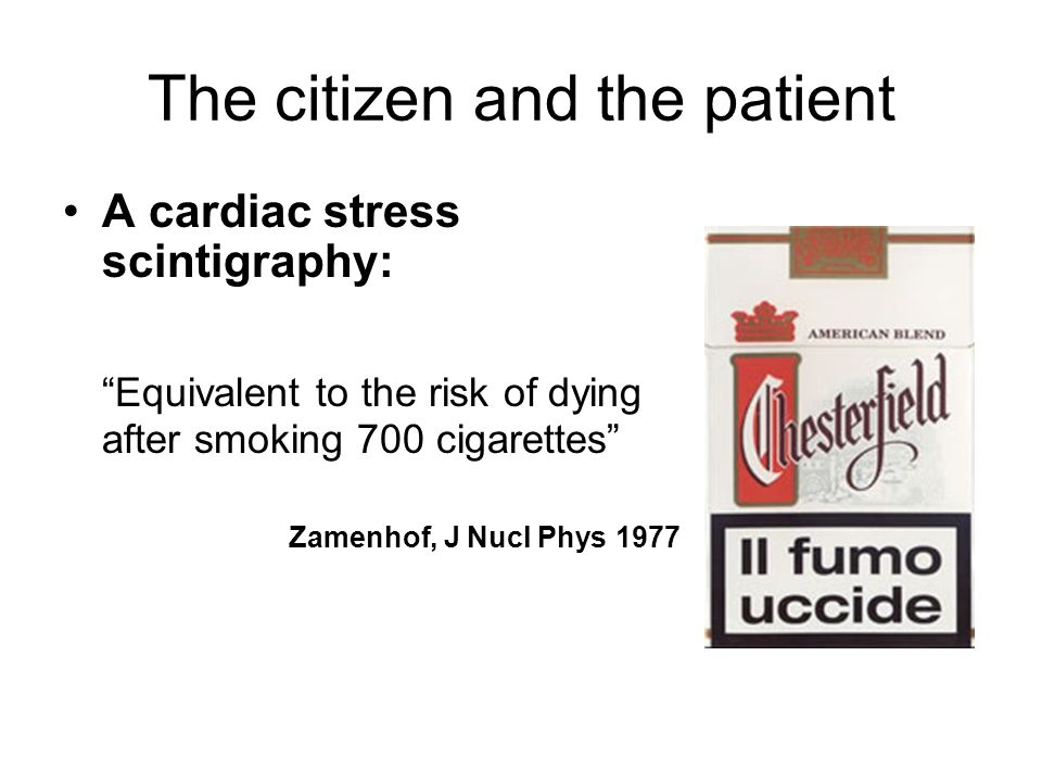 The citizen and the patient A cardiac stress scintigraphy: Equivalent to the risk of dying after smoking 700 cigarettes Zamenhof, J Nucl Phys 1977