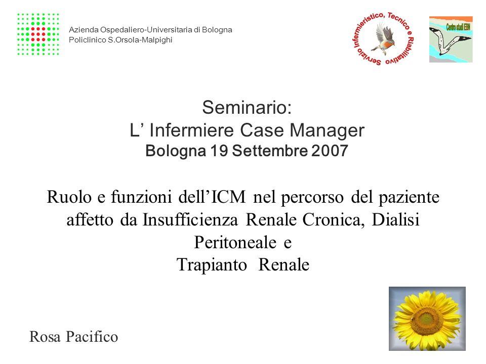 Seminario: L Infermiere Case Manager Bologna 19 Settembre 2007 Ruolo e funzioni dellICM nel percorso del paziente affetto da Insufficienza Renale Cron