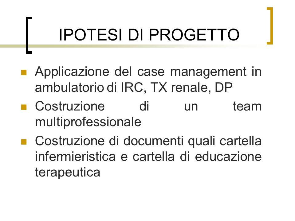 IPOTESI DI PROGETTO Applicazione del case management in ambulatorio di IRC, TX renale, DP Costruzione di un team multiprofessionale Costruzione di doc