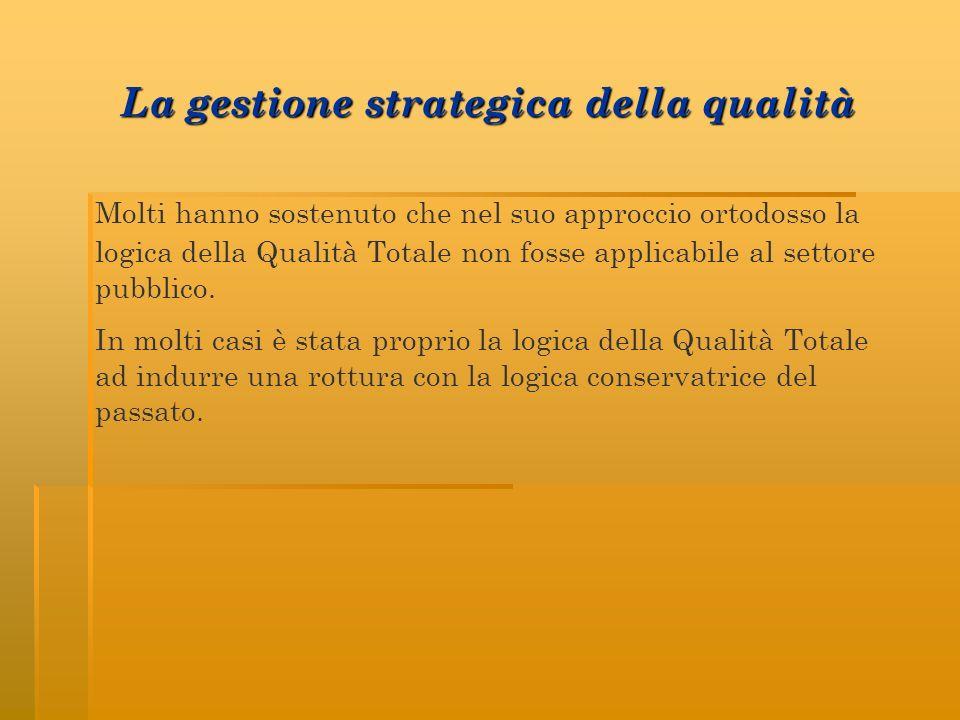 La gestione strategica della qualità Molti hanno sostenuto che nel suo approccio ortodosso la logica della Qualità Totale non fosse applicabile al settore pubblico.