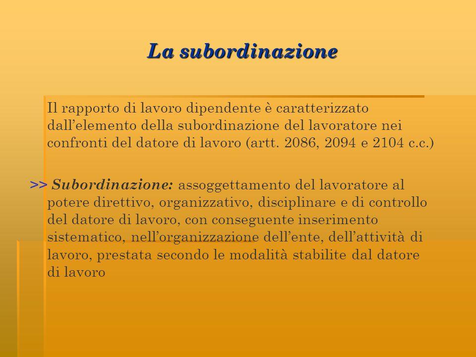 La subordinazione Il rapporto di lavoro dipendente è caratterizzato dallelemento della subordinazione del lavoratore nei confronti del datore di lavoro (artt.