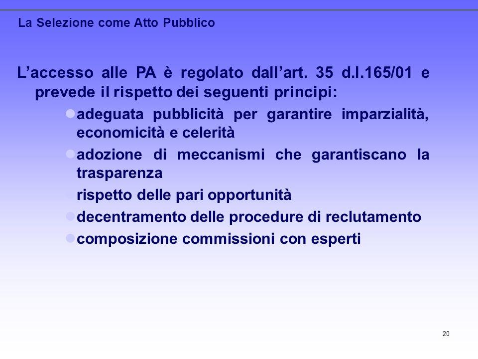 20 La Selezione come Atto Pubblico Laccesso alle PA è regolato dallart. 35 d.l.165/01 e prevede il rispetto dei seguenti principi: adeguata pubblicità