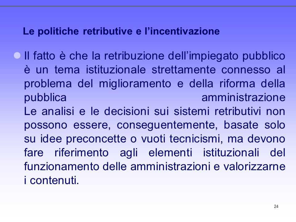 24 Le politiche retributive e lincentivazione Il fatto è che la retribuzione dellimpiegato pubblico è un tema istituzionale strettamente connesso al p