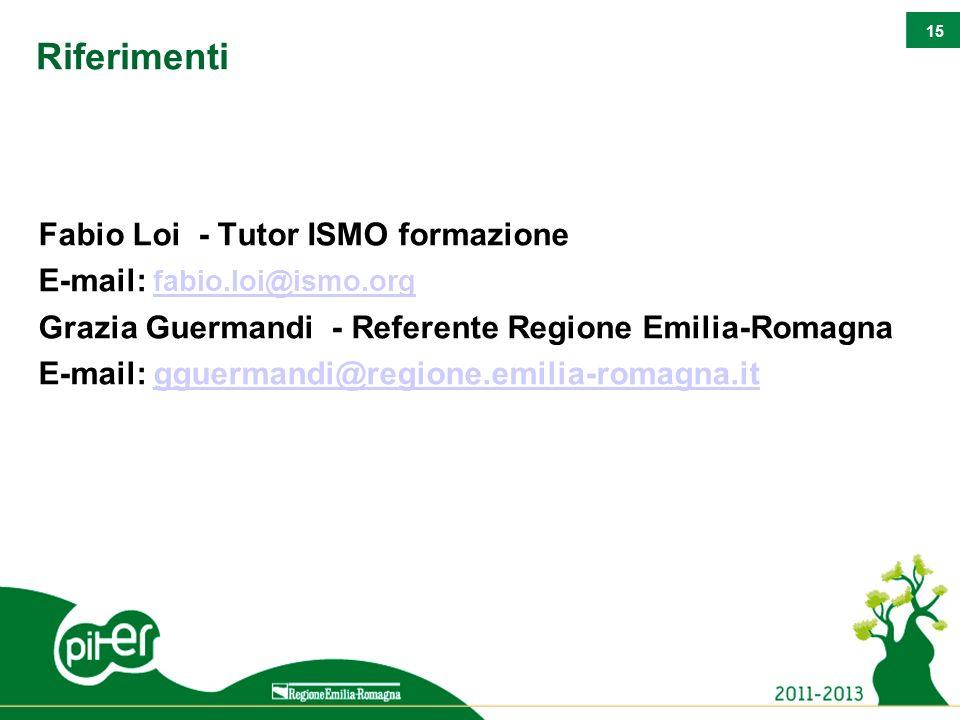 15 Riferimenti Fabio Loi - Tutor ISMO formazione E-mail: fabio.loi@ismo.org fabio.loi@ismo.org Grazia Guermandi - Referente Regione Emilia-Romagna E-m
