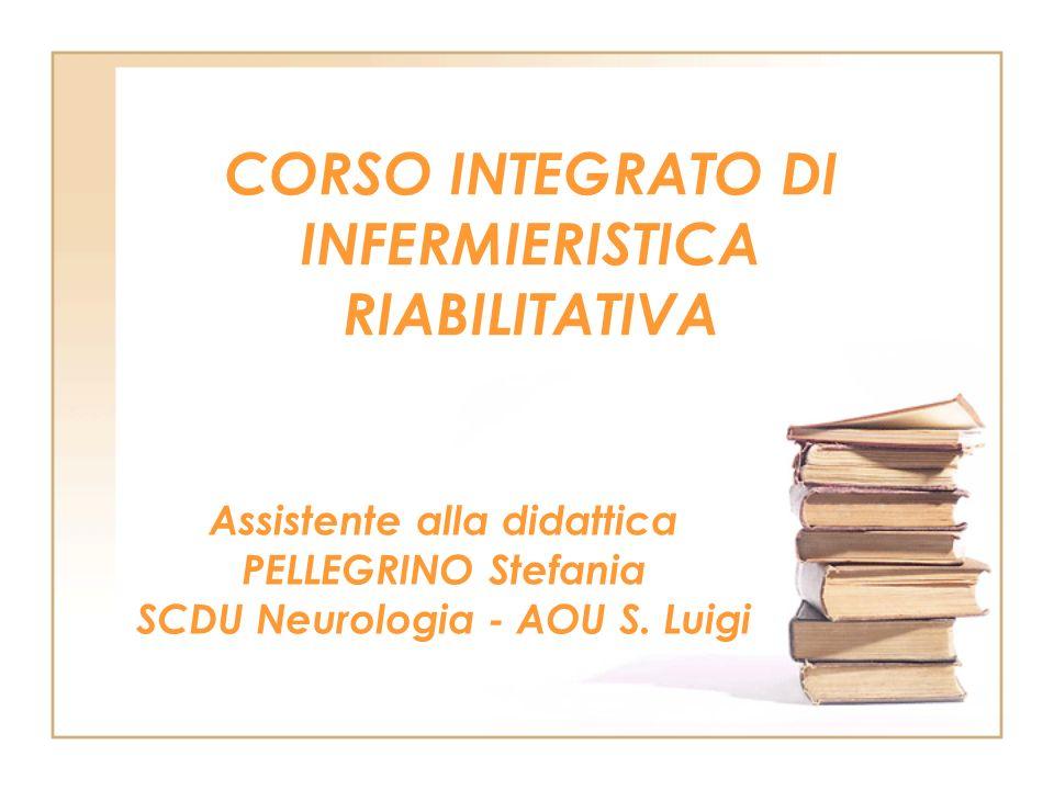 CORSO INTEGRATO DI INFERMIERISTICA RIABILITATIVA Assistente alla didattica PELLEGRINO Stefania SCDU Neurologia - AOU S. Luigi