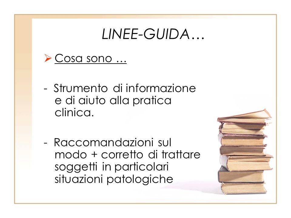 LINEE-GUIDA… Cosa sono … - Strumento di informazione e di aiuto alla pratica clinica. - Raccomandazioni sul modo + corretto di trattare soggetti in pa