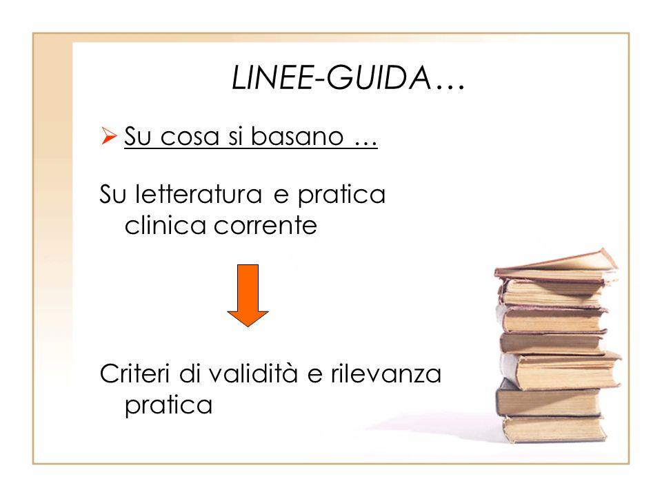 LINEE-GUIDA… Su cosa si basano … Su letteratura e pratica clinica corrente Criteri di validità e rilevanza pratica