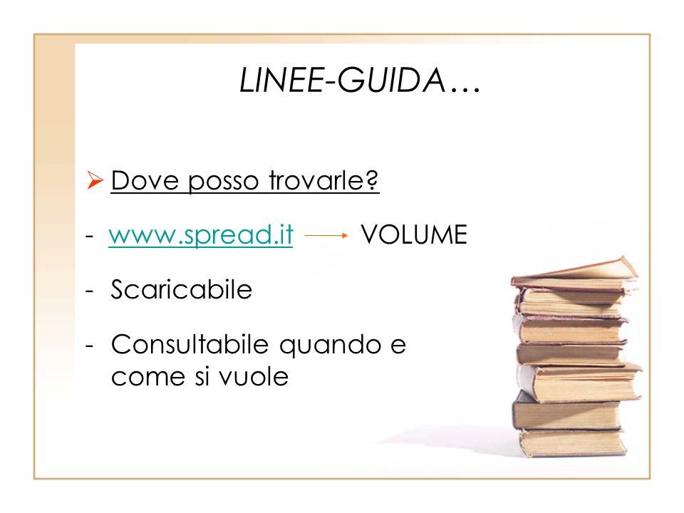 LINEE-GUIDA… Dove posso trovarle? - www.spread.it VOLUMEwww.spread.it -Scaricabile -Consultabile quando e come si vuole