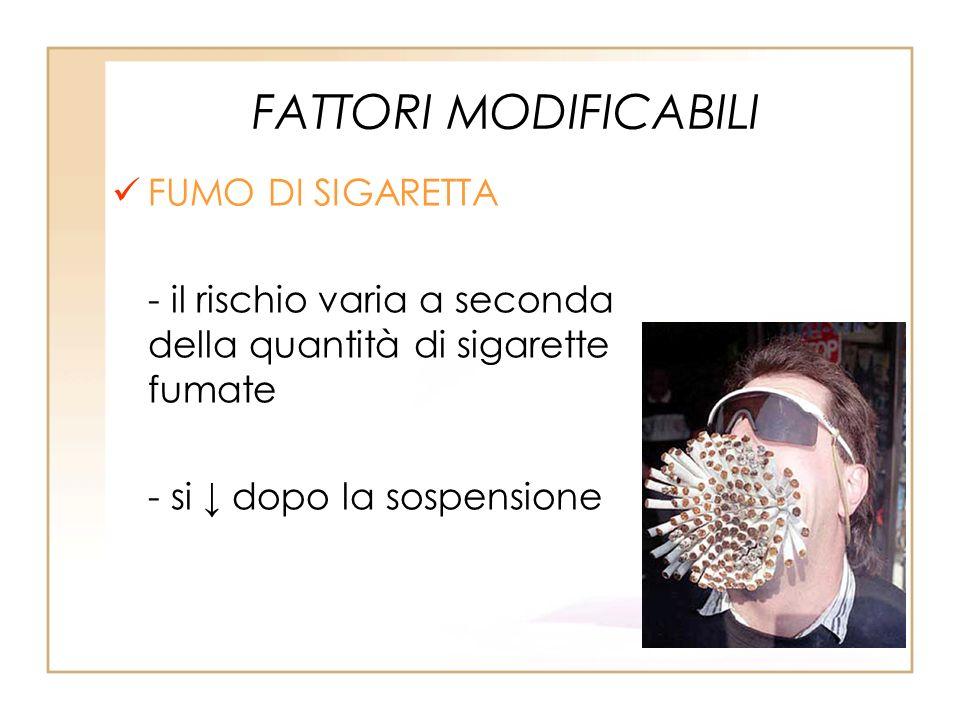 FATTORI MODIFICABILI FUMO DI SIGARETTA - il rischio varia a seconda della quantità di sigarette fumate - si dopo la sospensione