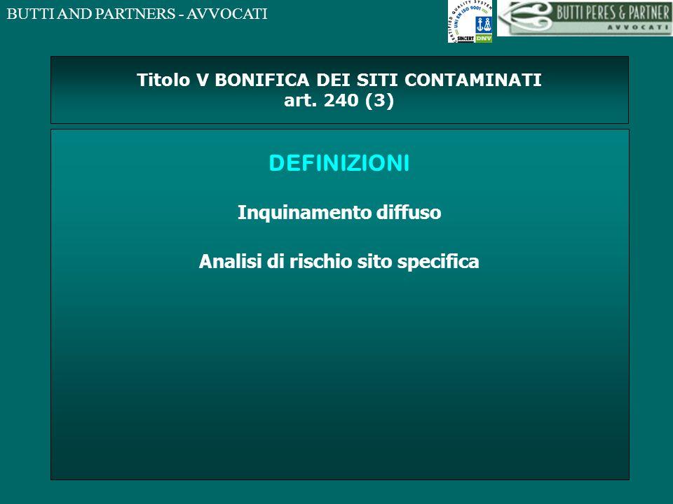 BUTTI AND PARTNERS - AVVOCATI Titolo V BONIFICA DEI SITI CONTAMINATI art. 240 (3) DEFINIZIONI Inquinamento diffuso Analisi di rischio sito specifica