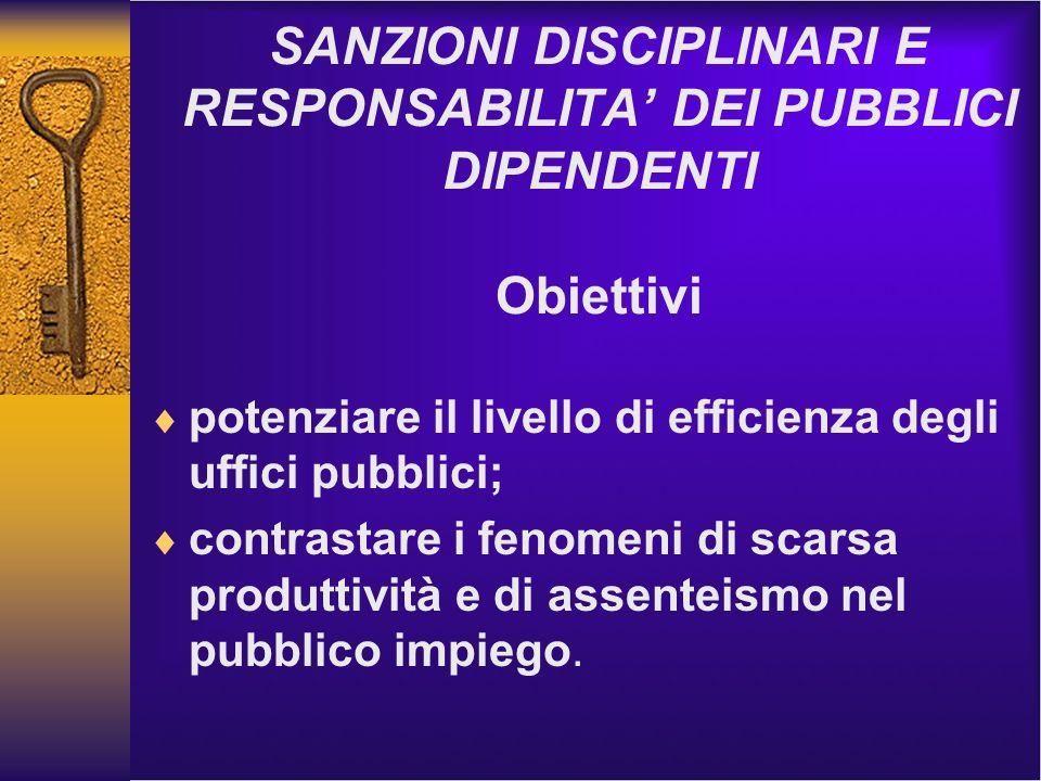 SANZIONI DISCIPLINARI E RESPONSABILITA DEI PUBBLICI DIPENDENTI Obiettivi potenziare il livello di efficienza degli uffici pubblici; contrastare i fenomeni di scarsa produttività e di assenteismo nel pubblico impiego.