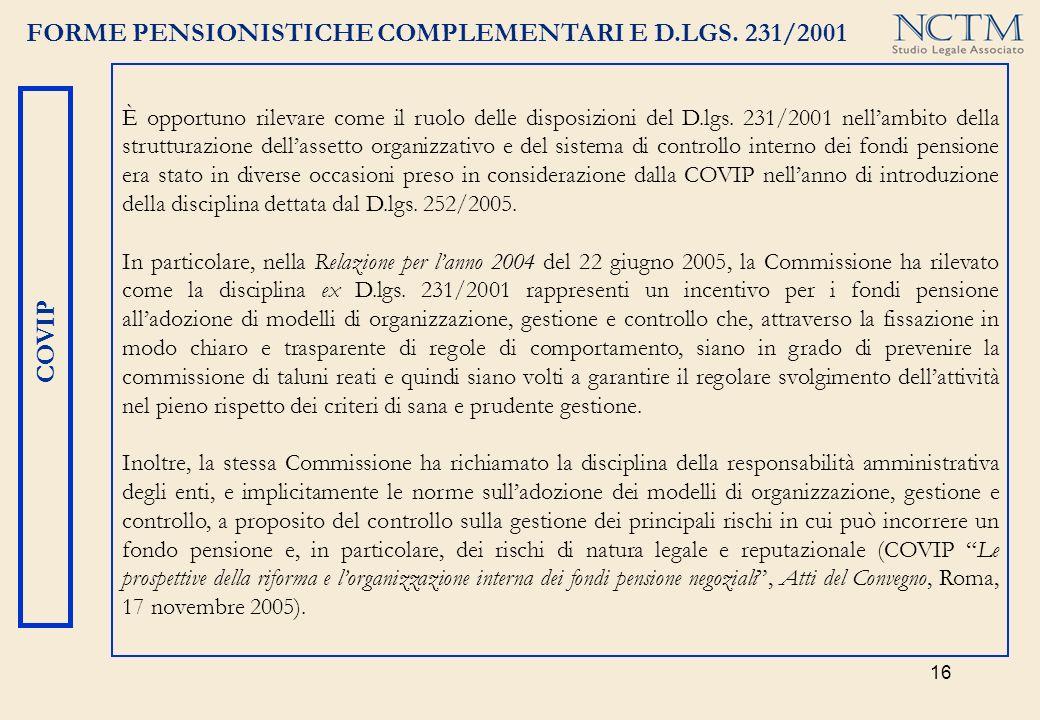 16 FORME PENSIONISTICHE COMPLEMENTARI E D.LGS. 231/2001 COVIP È opportuno rilevare come il ruolo delle disposizioni del D.lgs. 231/2001 nellambito del