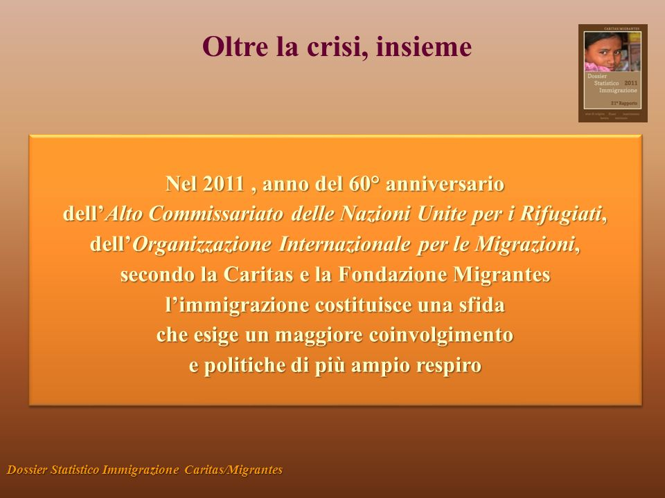Oltre la crisi, insieme Dossier Statistico Immigrazione Caritas/Migrantes Nel 2011, anno del 60° anniversario dellAlto Commissariato delle Nazioni Uni