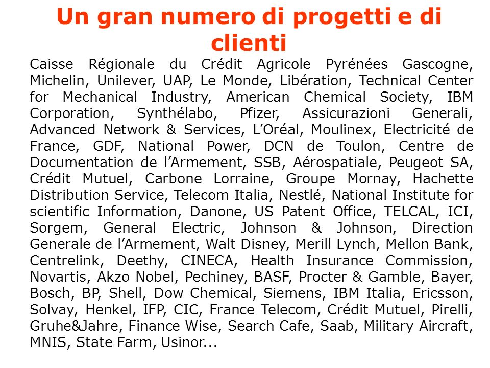 Un gran numero di progetti e di clienti Caisse Régionale du Crédit Agricole Pyrénées Gascogne, Michelin, Unilever, UAP, Le Monde, Libération, Technical Center for Mechanical Industry, American Chemical Society, IBM Corporation, Synthélabo, Pfizer, Assicurazioni Generali, Advanced Network & Services, LOréal, Moulinex, Electricité de France, GDF, National Power, DCN de Toulon, Centre de Documentation de lArmement, SSB, Aérospatiale, Peugeot SA, Crédit Mutuel, Carbone Lorraine, Groupe Mornay, Hachette Distribution Service, Telecom Italia, Nestlé, National Institute for scientific Information, Danone, US Patent Office, TELCAL, ICI, Sorgem, General Electric, Johnson & Johnson, Direction Generale de lArmement, Walt Disney, Merill Lynch, Mellon Bank, Centrelink, Deethy, CINECA, Health Insurance Commission, Novartis, Akzo Nobel, Pechiney, BASF, Procter & Gamble, Bayer, Bosch, BP, Shell, Dow Chemical, Siemens, IBM Italia, Ericsson, Solvay, Henkel, IFP, CIC, France Telecom, Crédit Mutuel, Pirelli, Gruhe&Jahre, Finance Wise, Search Cafe, Saab, Military Aircraft, MNIS, State Farm, Usinor...