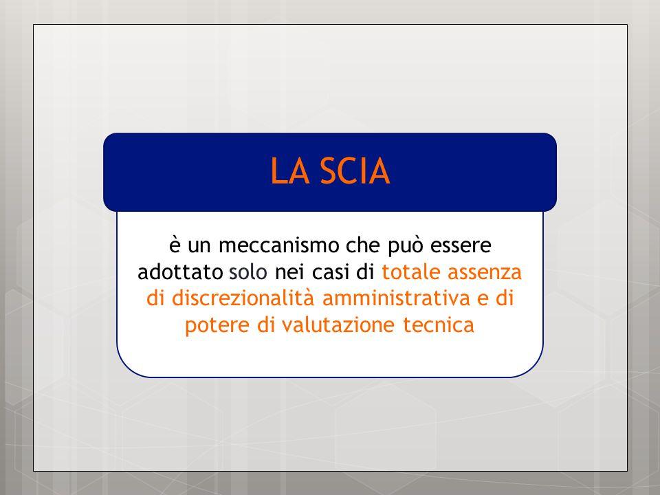 è un meccanismo che può essere adottato solo nei casi di totale assenza di discrezionalità amministrativa e di potere di valutazione tecnica LA SCIA