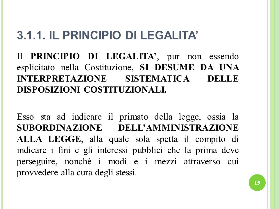 3.1.1. IL PRINCIPIO DI LEGALITA 15 Il PRINCIPIO DI LEGALITA, pur non essendo esplicitato nella Costituzione, SI DESUME DA UNA INTERPRETAZIONE SISTEMAT