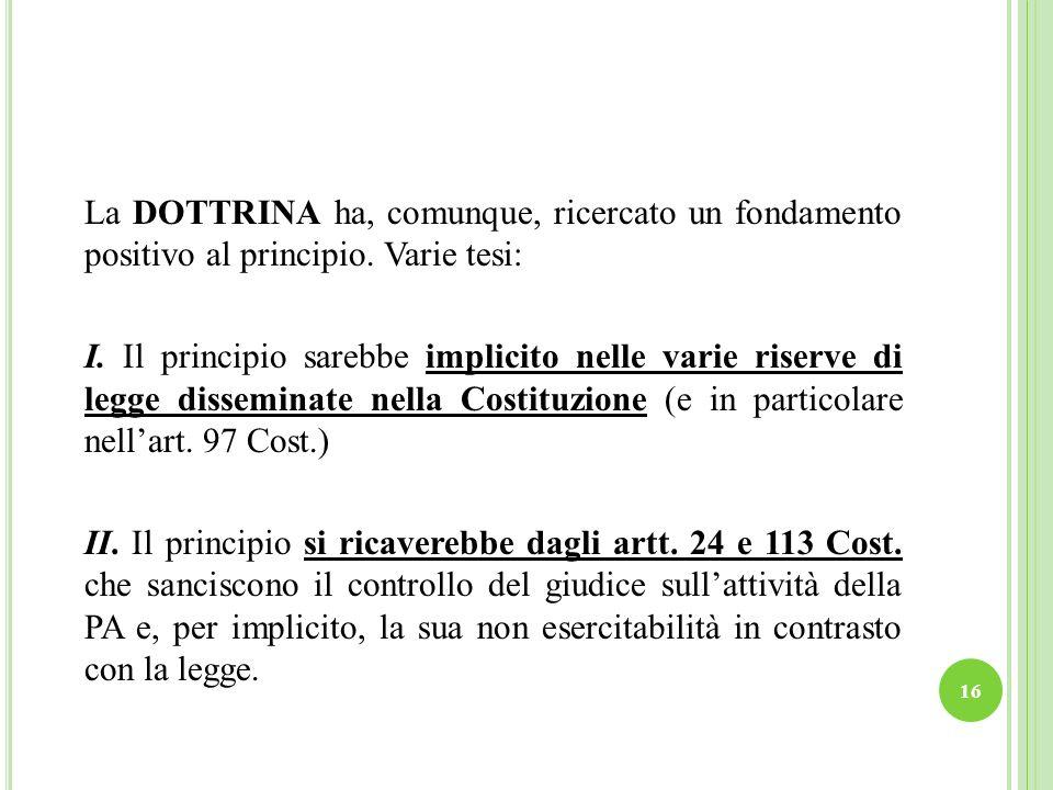 16 La DOTTRINA ha, comunque, ricercato un fondamento positivo al principio. Varie tesi: I. Il principio sarebbe implicito nelle varie riserve di legge