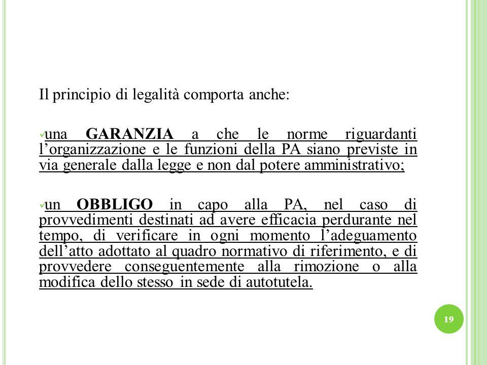 19 Il principio di legalità comporta anche: una GARANZIA a che le norme riguardanti lorganizzazione e le funzioni della PA siano previste in via gener