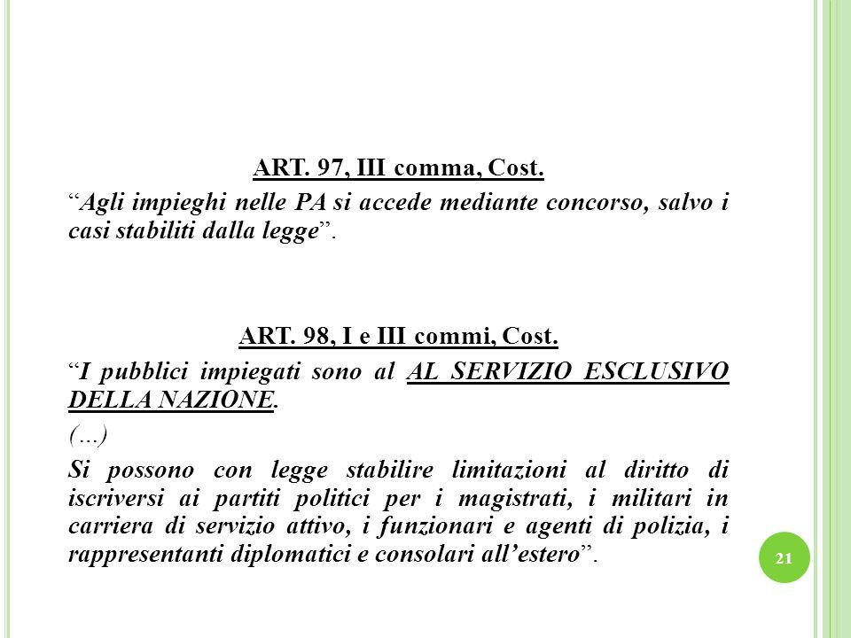 21 ART. 97, III comma, Cost. Agli impieghi nelle PA si accede mediante concorso, salvo i casi stabiliti dalla legge. ART. 98, I e III commi, Cost. I p