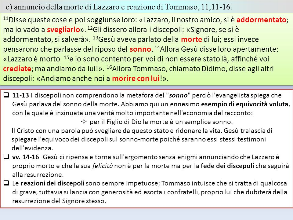 c) annuncio della morte di Lazzaro e reazione di Tommaso, 11,11-16. 11 Disse queste cose e poi soggiunse loro: «Lazzaro, il nostro amico, si è addorme
