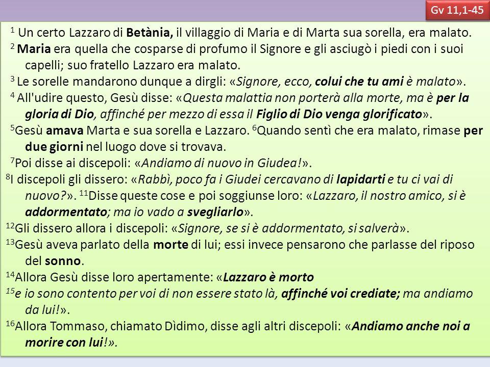 1 Un certo Lazzaro di Betània, il villaggio di Maria e di Marta sua sorella, era malato. 2 Maria era quella che cosparse di profumo il Signore e gli a