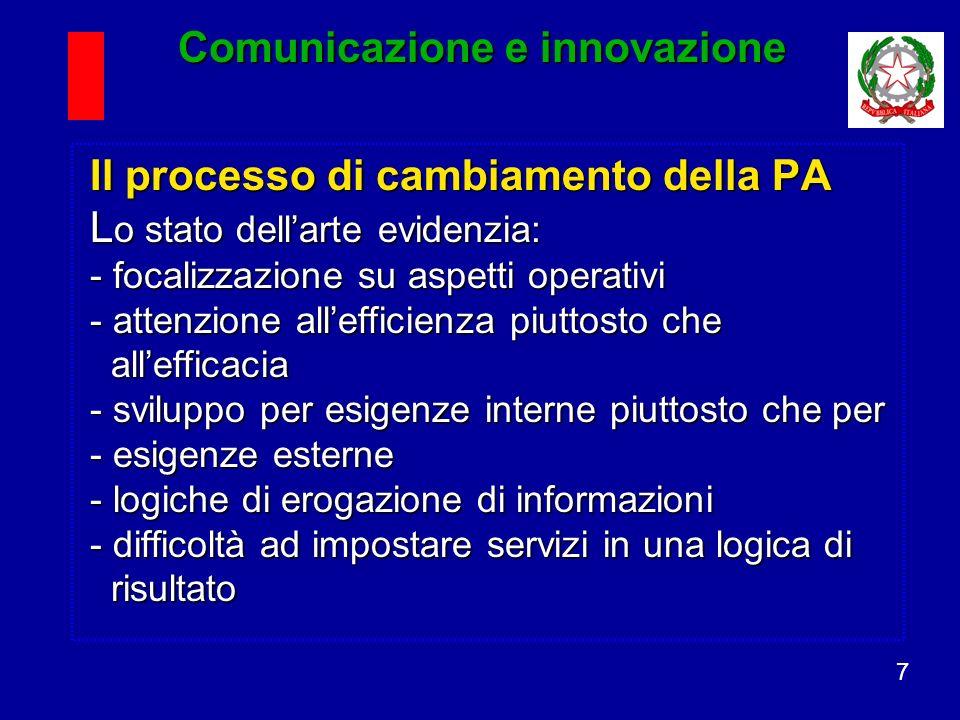 7 Il processo di cambiamento della PA L o stato dellarte evidenzia: - focalizzazione su aspetti operativi - attenzione allefficienza piuttosto che allefficacia - sviluppo per esigenze interne piuttosto che per - esigenze esterne - logiche di erogazione di informazioni - difficoltà ad impostare servizi in una logica di risultato Comunicazione e innovazione