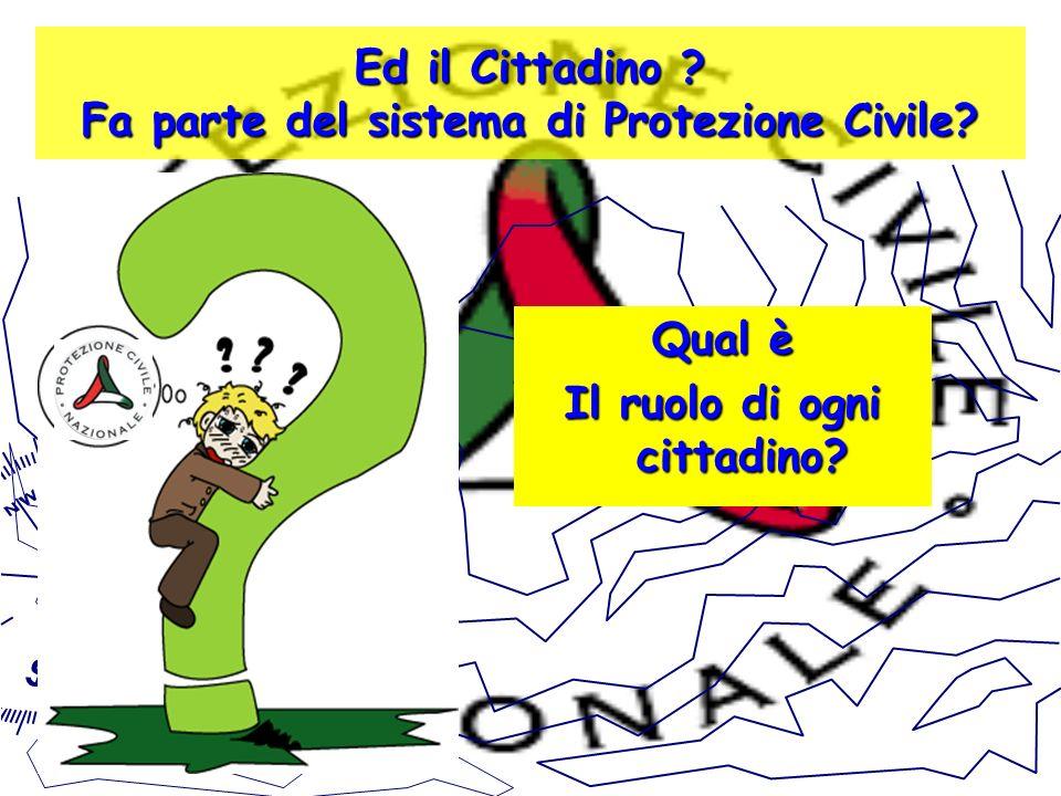 Ed il Cittadino ? Fa parte del sistema di Protezione Civile? Qual è Il ruolo di ogni cittadino?