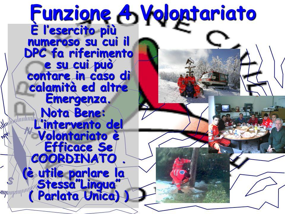 Funzione 4 Volontariato È lesercito più numeroso su cui il DPC fa riferimento e su cui può contare in caso di calamità ed altre Emergenza. Nota Bene: