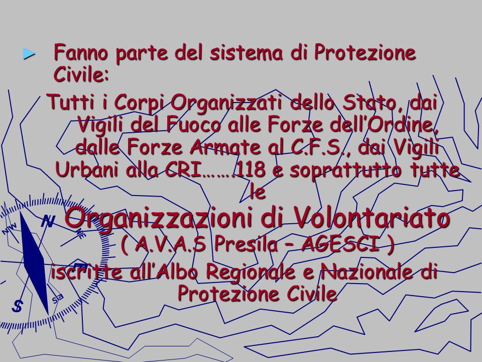 Fanno parte del sistema di Protezione Civile: Fanno parte del sistema di Protezione Civile: Tutti i Corpi Organizzati dello Stato, dai Vigili del Fuoc