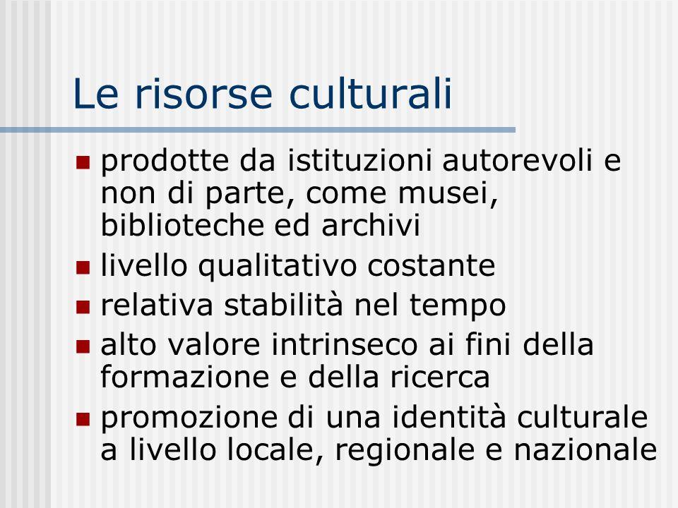 Le risorse culturali prodotte da istituzioni autorevoli e non di parte, come musei, biblioteche ed archivi livello qualitativo costante relativa stabilità nel tempo alto valore intrinseco ai fini della formazione e della ricerca promozione di una identità culturale a livello locale, regionale e nazionale