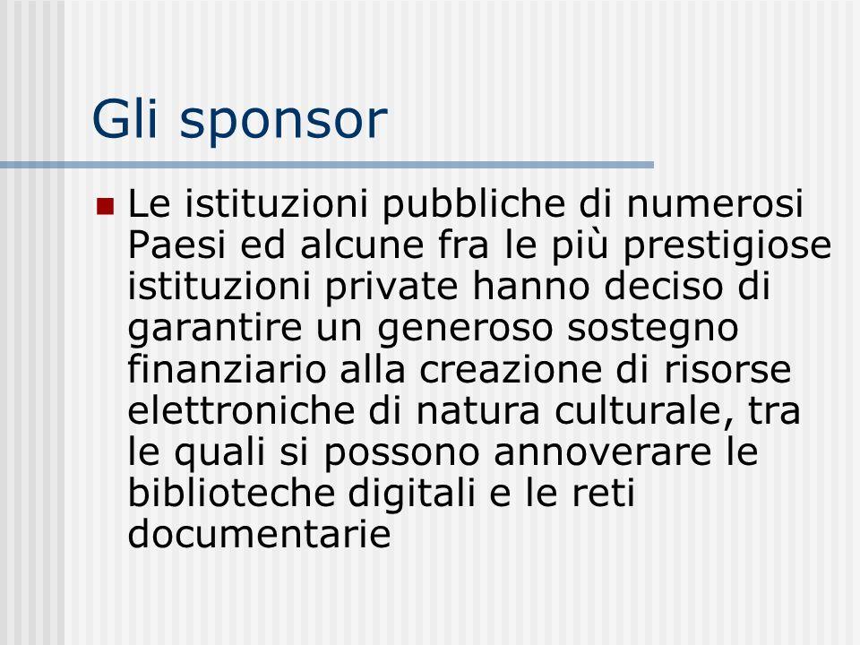 Gli sponsor Le istituzioni pubbliche di numerosi Paesi ed alcune fra le più prestigiose istituzioni private hanno deciso di garantire un generoso sostegno finanziario alla creazione di risorse elettroniche di natura culturale, tra le quali si possono annoverare le biblioteche digitali e le reti documentarie