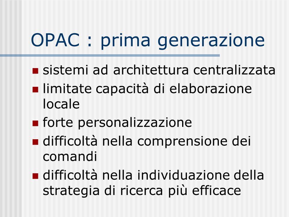 OPAC : prima generazione sistemi ad architettura centralizzata limitate capacità di elaborazione locale forte personalizzazione difficoltà nella comprensione dei comandi difficoltà nella individuazione della strategia di ricerca più efficace