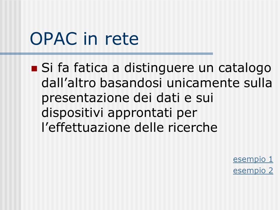 OPAC in rete Si fa fatica a distinguere un catalogo dallaltro basandosi unicamente sulla presentazione dei dati e sui dispositivi approntati per leffettuazione delle ricerche esempio 1 esempio 2