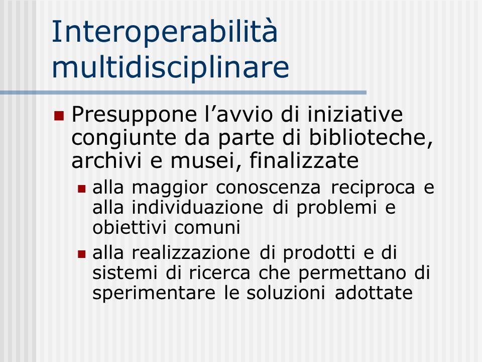 Interoperabilità multidisciplinare Presuppone lavvio di iniziative congiunte da parte di biblioteche, archivi e musei, finalizzate alla maggior conoscenza reciproca e alla individuazione di problemi e obiettivi comuni alla realizzazione di prodotti e di sistemi di ricerca che permettano di sperimentare le soluzioni adottate