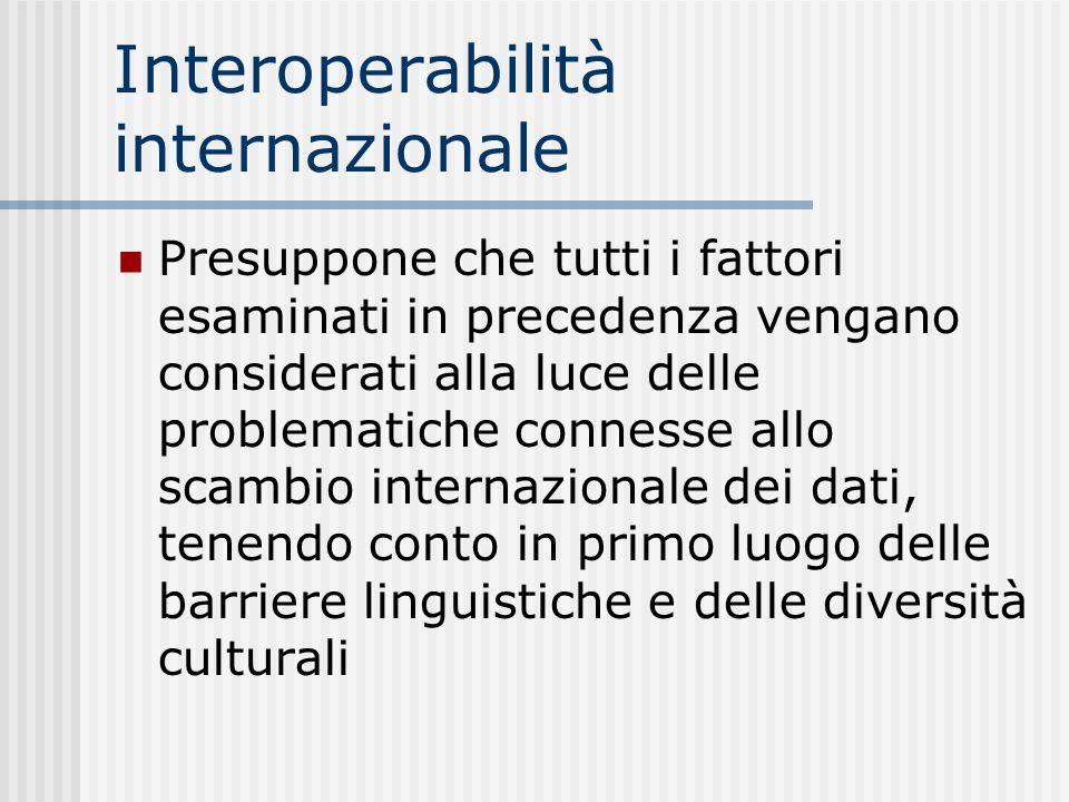 Interoperabilità internazionale Presuppone che tutti i fattori esaminati in precedenza vengano considerati alla luce delle problematiche connesse allo scambio internazionale dei dati, tenendo conto in primo luogo delle barriere linguistiche e delle diversità culturali