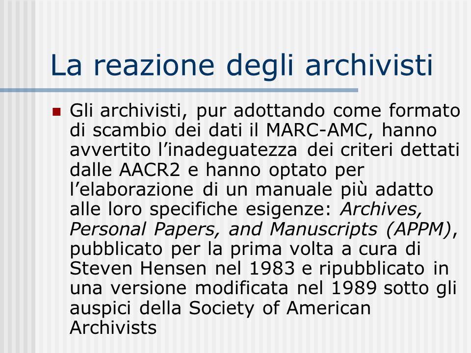 La reazione degli archivisti Gli archivisti, pur adottando come formato di scambio dei dati il MARC-AMC, hanno avvertito linadeguatezza dei criteri dettati dalle AACR2 e hanno optato per lelaborazione di un manuale più adatto alle loro specifiche esigenze: Archives, Personal Papers, and Manuscripts (APPM), pubblicato per la prima volta a cura di Steven Hensen nel 1983 e ripubblicato in una versione modificata nel 1989 sotto gli auspici della Society of American Archivists