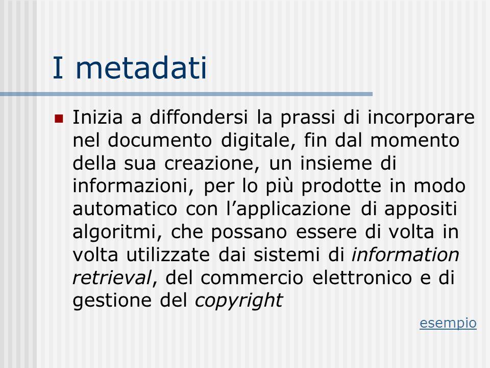 I metadati Inizia a diffondersi la prassi di incorporare nel documento digitale, fin dal momento della sua creazione, un insieme di informazioni, per