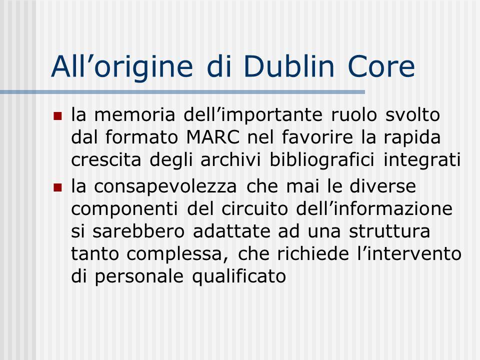 Allorigine di Dublin Core la memoria dellimportante ruolo svolto dal formato MARC nel favorire la rapida crescita degli archivi bibliografici integrati la consapevolezza che mai le diverse componenti del circuito dellinformazione si sarebbero adattate ad una struttura tanto complessa, che richiede lintervento di personale qualificato