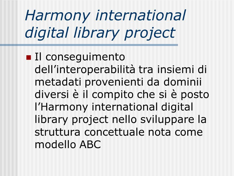 Harmony international digital library project Il conseguimento dellinteroperabilità tra insiemi di metadati provenienti da dominii diversi è il compito che si è posto lHarmony international digital library project nello sviluppare la struttura concettuale nota come modello ABC