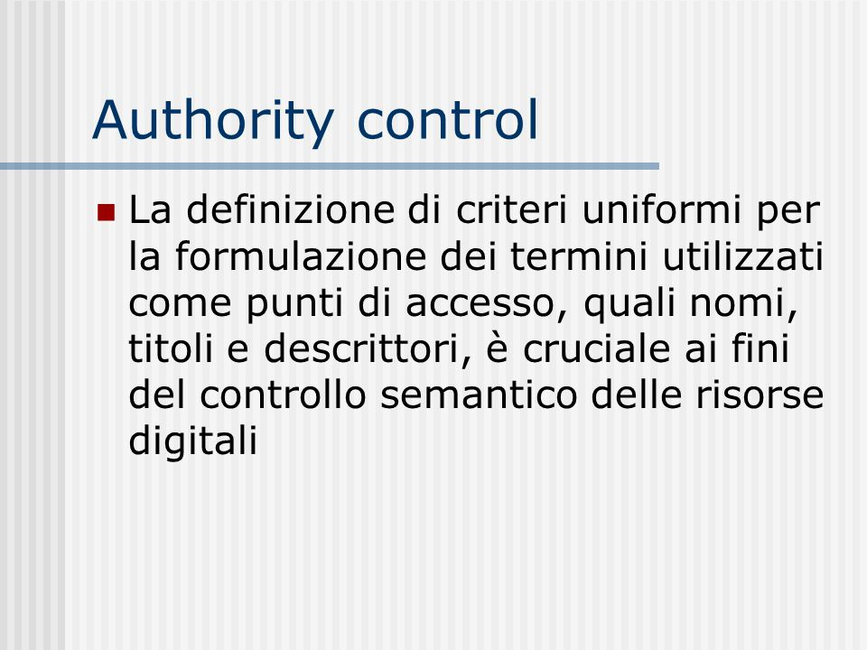 Authority control La definizione di criteri uniformi per la formulazione dei termini utilizzati come punti di accesso, quali nomi, titoli e descrittori, è cruciale ai fini del controllo semantico delle risorse digitali